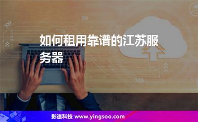 数据中心租用:如何租用靠谱的江苏服务器